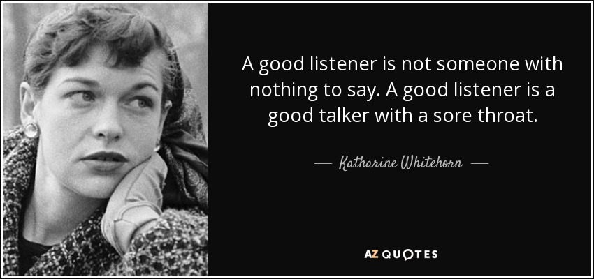 A good listener is not someone with nothing to say. A good listener is a good talker with a sore throat. - Katharine Whitehorn