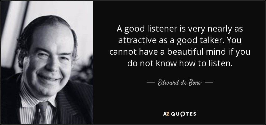 A good listener is very nearly as attractive as a good talker. You cannot have a beautiful mind if you do not know how to listen. - Edward de Bono