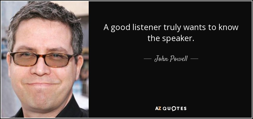 A good listener truly wants to know the speaker. - John Powell