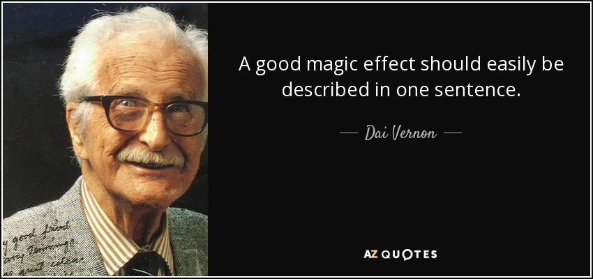 A good magic effect should easily be described in one sentence. - Dai Vernon