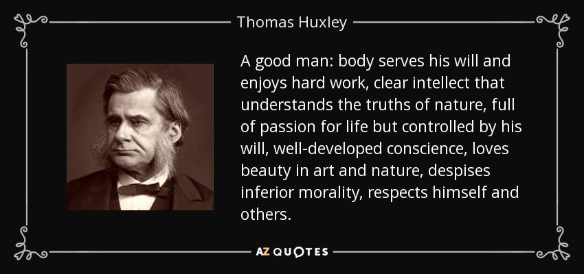A good man: body serves his will and enjoys hard work, clear intellect that understands the truths of nature, full of passion for life but controlled by his will, well-developed conscience, loves beauty in art and nature, despises inferior morality, respects himself and others. - Thomas Huxley