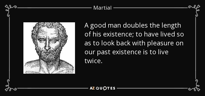 A good man doubles the length of his existence; to have lived so as to look back with pleasure on our past existence is to live twice. - Martial