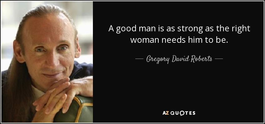 A good man is as strong as the right woman needs him to be. - Gregory David Roberts