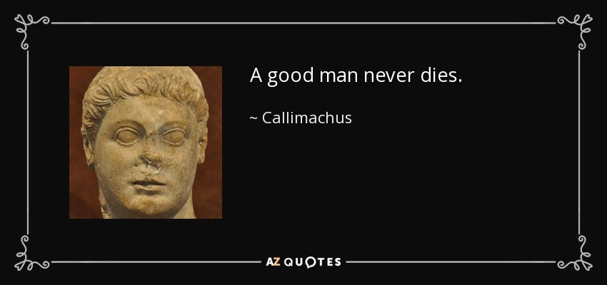 A good man never dies. - Callimachus