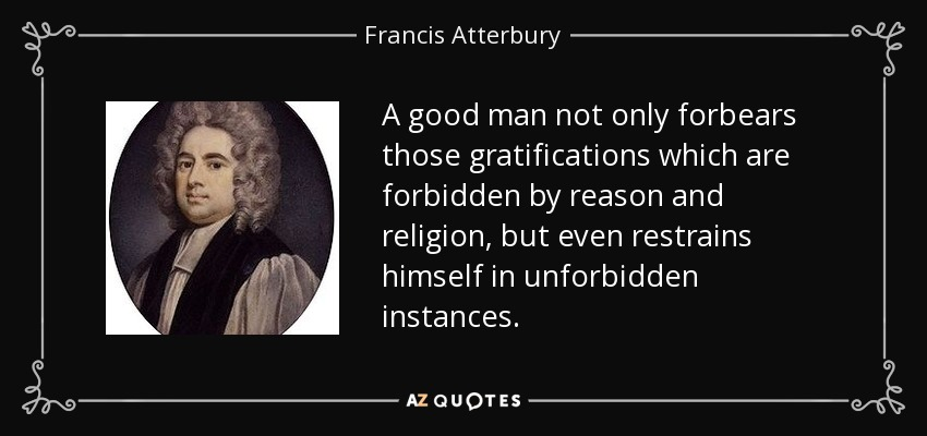A good man not only forbears those gratifications which are forbidden by reason and religion, but even restrains himself in unforbidden instances. - Francis Atterbury