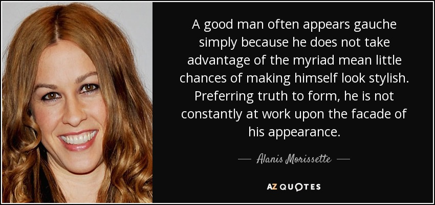 A good man often appears gauche simply because he does not take advantage of the myriad mean little chances of making himself look stylish. Preferring truth to form, he is not constantly at work upon the facade of his appearance. - Alanis Morissette