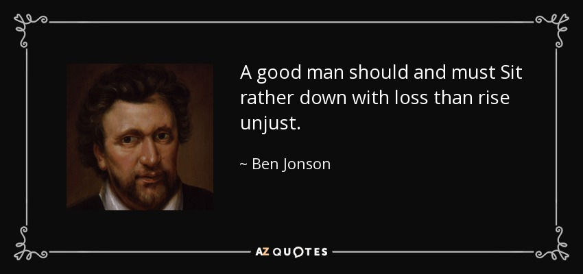 Ben Jonson Quote A Good Man Should And Must Sit Rather Down With