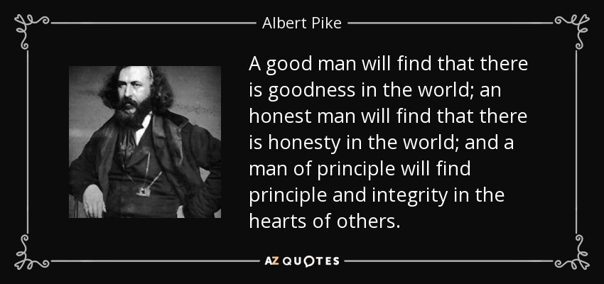 Albert Pike Quote A Good Man Will Find That There Is Goodness In