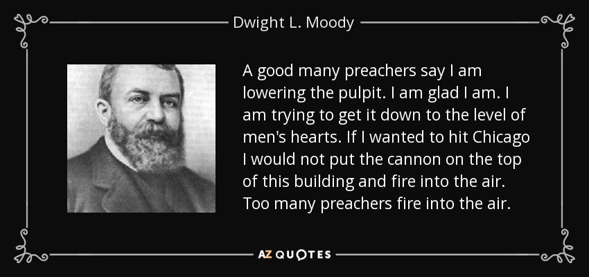 A good many preachers say I am lowering the pulpit. I am glad I am. I am trying to get it down to the level of men's hearts. If I wanted to hit Chicago I would not put the cannon on the top of this building and fire into the air. Too many preachers fire into the air. - Dwight L. Moody