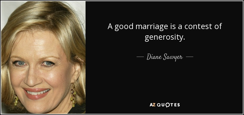 A good marriage is a contest of generosity. - Diane Sawyer