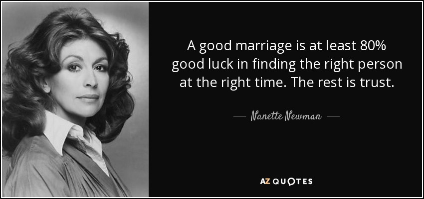 A good marriage is at least 80% good luck in finding the right person at the right time. The rest is trust. - Nanette Newman