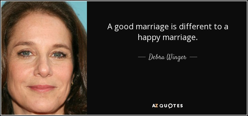 A good marriage is different to a happy marriage. - Debra Winger