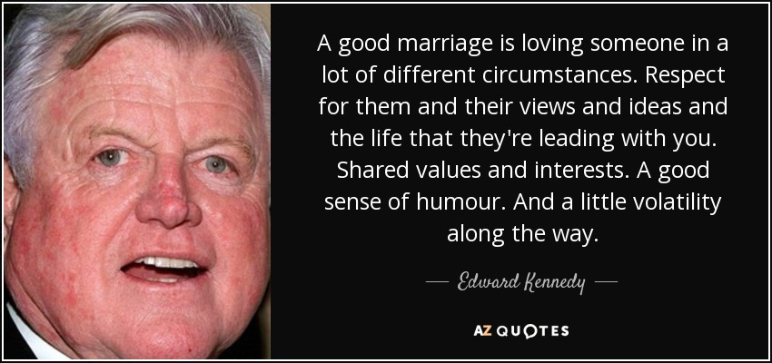 A good marriage is loving someone in a lot of different circumstances. Respect for them and their views and ideas and the life that they're leading with you. Shared values and interests. A good sense of humour. And a little volatility along the way. - Edward Kennedy