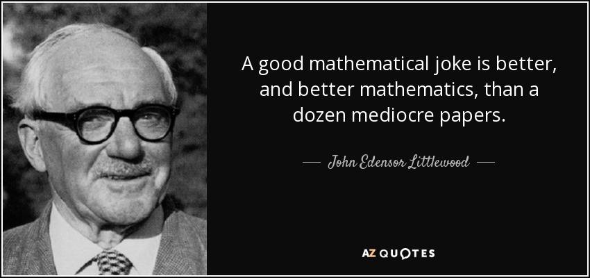 A good mathematical joke is better, and better mathematics, than a dozen mediocre papers. - John Edensor Littlewood