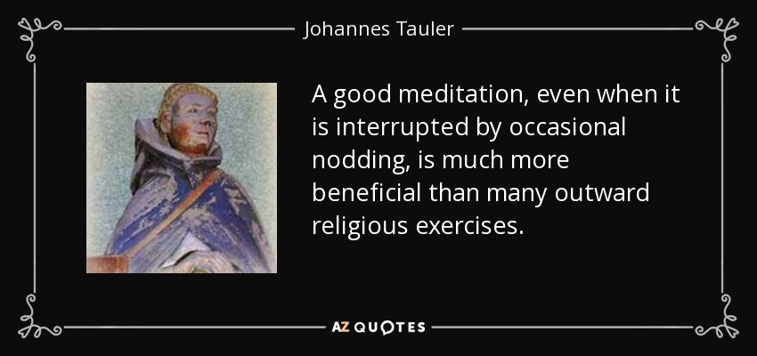 A good meditation, even when it is interrupted by occasional nodding, is much more beneficial than many outward religious exercises. - Johannes Tauler