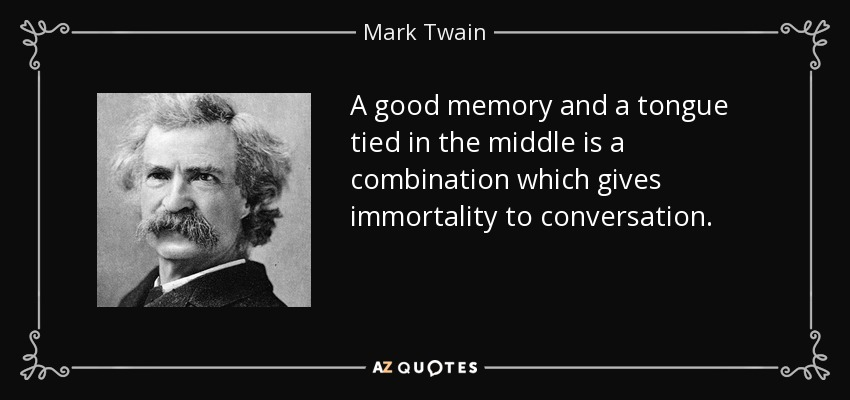 A good memory and a tongue tied in the middle is a combination which gives immortality to conversation. - Mark Twain