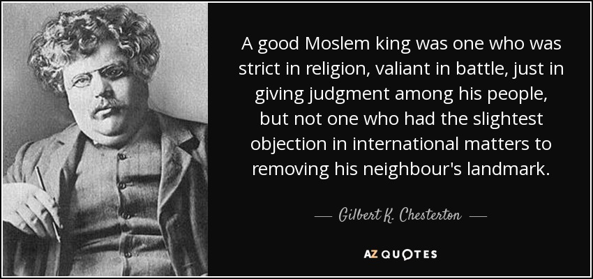 A good Moslem king was one who was strict in religion, valiant in battle, just in giving judgment among his people, but not one who had the slightest objection in international matters to removing his neighbour's landmark. - Gilbert K. Chesterton