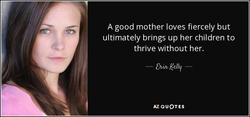 A good mother loves fiercely but ultimately brings up her children to thrive without her. - Erin Kelly