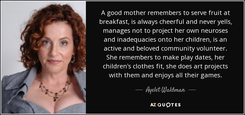 A good mother remembers to serve fruit at breakfast, is always cheerful and never yells, manages not to project her own neuroses and inadequacies onto her children, is an active and beloved community volunteer. She remembers to make play dates, her children's clothes fit, she does art projects with them and enjoys all their games. - Ayelet Waldman