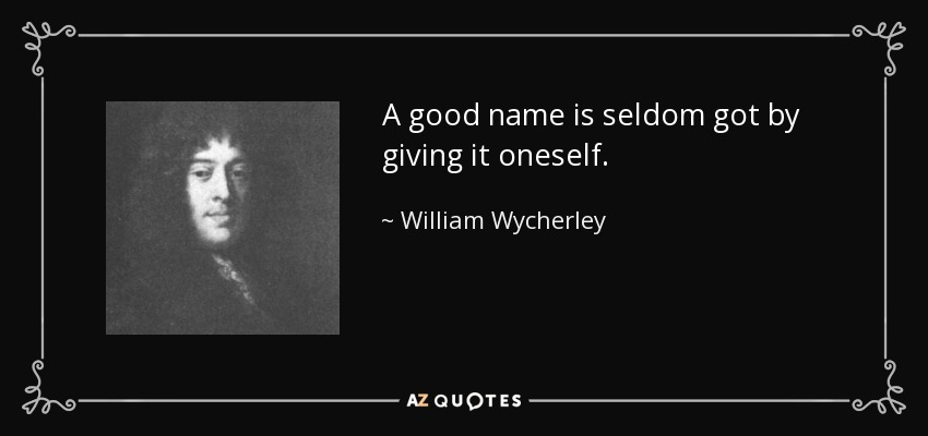 A good name is seldom got by giving it oneself. - William Wycherley