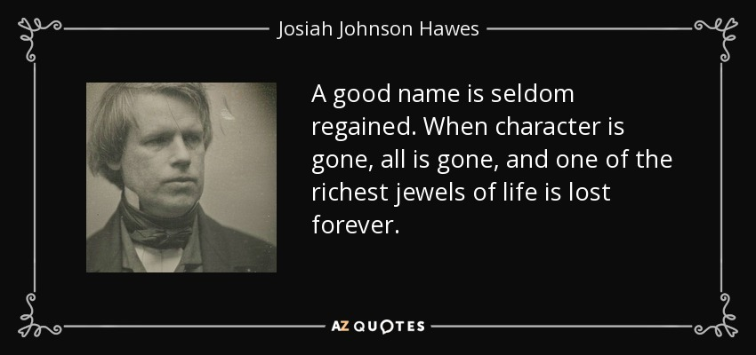 A good name is seldom regained. When character is gone, all is gone, and one of the richest jewels of life is lost forever. - Josiah Johnson Hawes