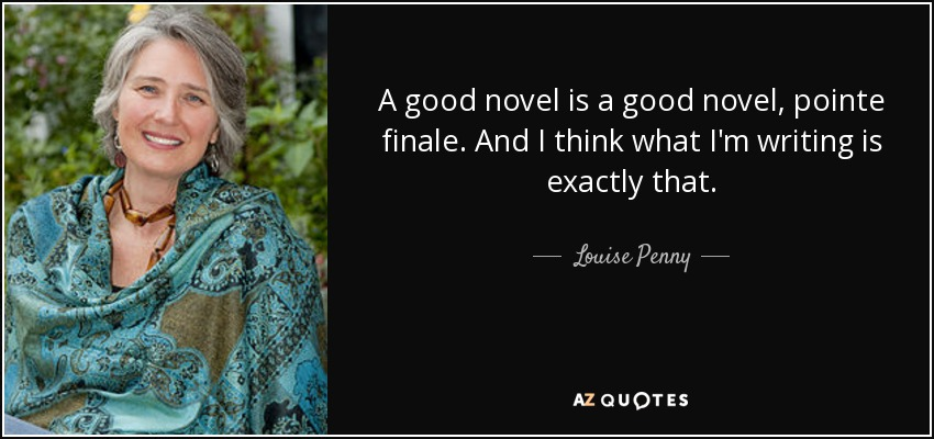 A good novel is a good novel, pointe finale. And I think what I'm writing is exactly that. - Louise Penny