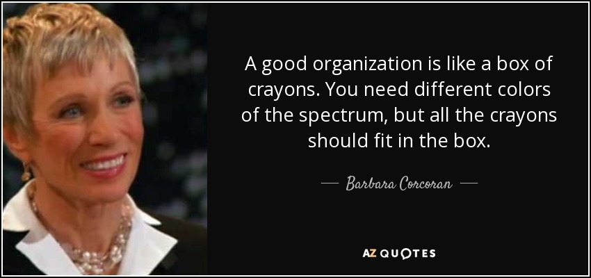 A good organization is like a box of crayons. You need different colors of the spectrum, but all the crayons should fit in the box. - Barbara Corcoran