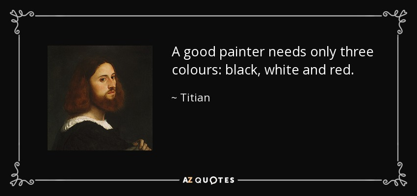A good painter needs only three colours: black, white and red. - Titian