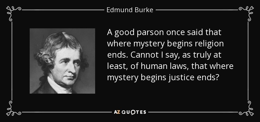 A good parson once said that where mystery begins religion ends. Cannot I say, as truly at least, of human laws, that where mystery begins justice ends? - Edmund Burke