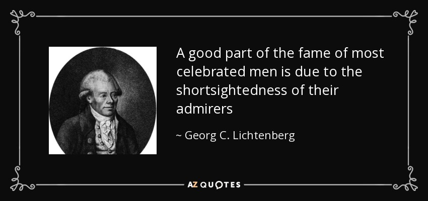 A good part of the fame of most celebrated men is due to the shortsightedness of their admirers - Georg C. Lichtenberg