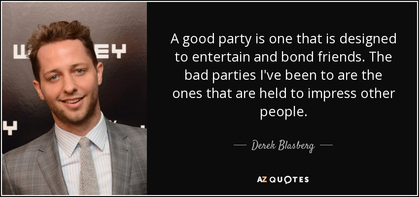A good party is one that is designed to entertain and bond friends. The bad parties I've been to are the ones that are held to impress other people. - Derek Blasberg