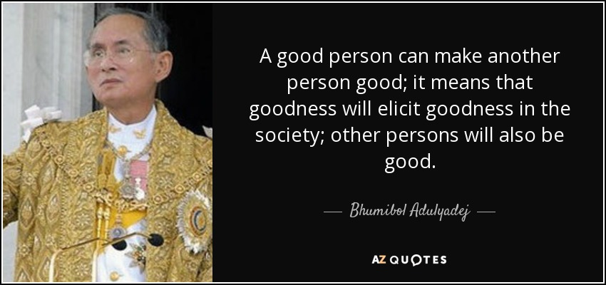 A good person can make another person good; it means that goodness will elicit goodness in the society; other persons will also be good. - Bhumibol Adulyadej