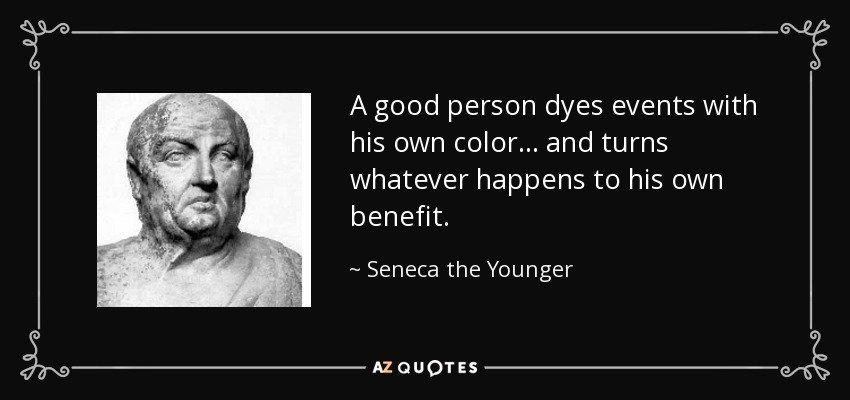 A good person dyes events with his own color . . . and turns whatever happens to his own benefit. - Seneca the Younger
