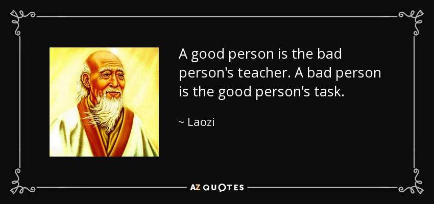 A good person is the bad person's teacher. A bad person is the good person's task. - Laozi