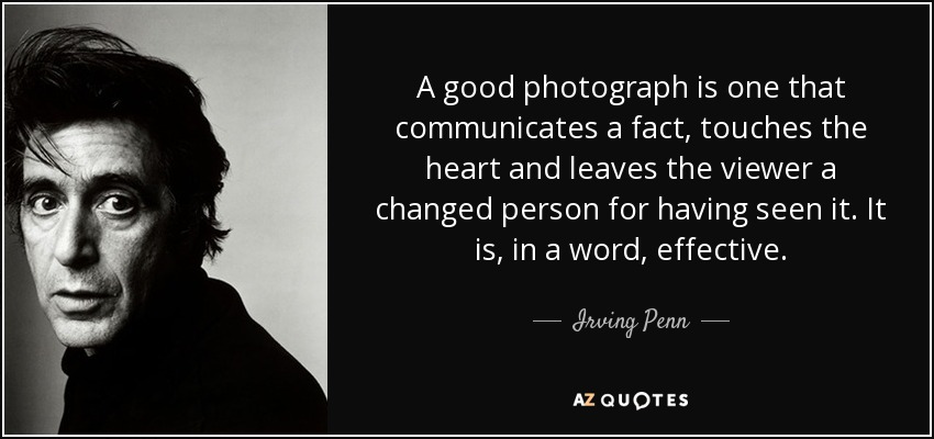 A good photograph is one that communicates a fact, touches the heart and leaves the viewer a changed person for having seen it. It is, in a word, effective. - Irving Penn