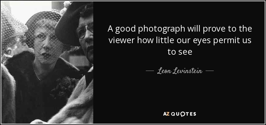 A good photograph will prove to the viewer how little our eyes permit us to see - Leon Levinstein