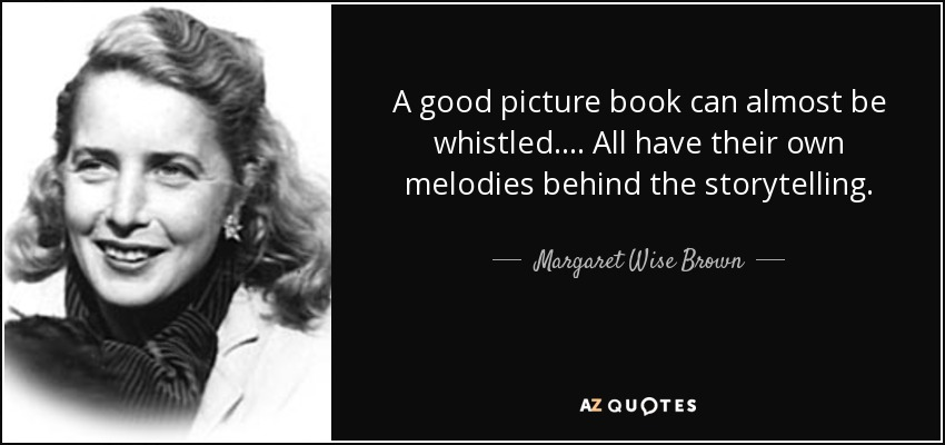 A good picture book can almost be whistled. ... All have their own melodies behind the storytelling. - Margaret Wise Brown