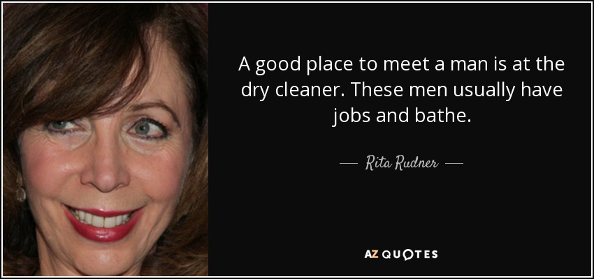 A good place to meet a man is at the dry cleaner. These men usually have jobs and bathe. - Rita Rudner
