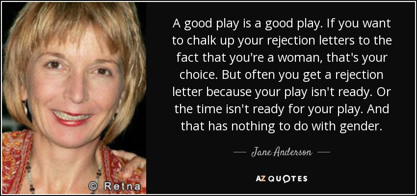 A good play is a good play. If you want to chalk up your rejection letters to the fact that you're a woman, that's your choice. But often you get a rejection letter because your play isn't ready. Or the time isn't ready for your play. And that has nothing to do with gender. - Jane Anderson