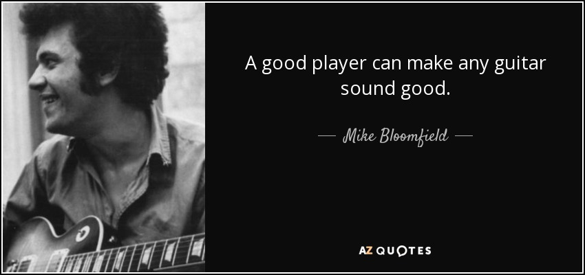 A good player can make any guitar sound good. - Mike Bloomfield