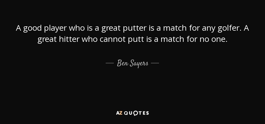 A good player who is a great putter is a match for any golfer. A great hitter who cannot putt is a match for no one. - Ben Sayers