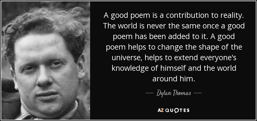 A good poem is a contribution to reality. The world is never the same once a good poem has been added to it. A good poem helps to change the shape of the universe, helps to extend everyone's knowledge of himself and the world around him. - Dylan Thomas