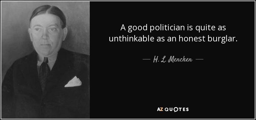 A good politician is quite as unthinkable as an honest burglar. - H. L. Mencken