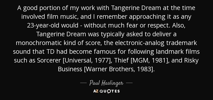 A good portion of my work with Tangerine Dream at the time involved film music, and I remember approaching it as any 23-year-old would - without much fear or respect. Also, Tangerine Dream was typically asked to deliver a monochromatic kind of score, the electronic-analog trademark sound that TD had become famous for following landmark films such as Sorcerer [Universal, 1977], Thief [MGM, 1981], and Risky Business [Warner Brothers, 1983]. - Paul Haslinger