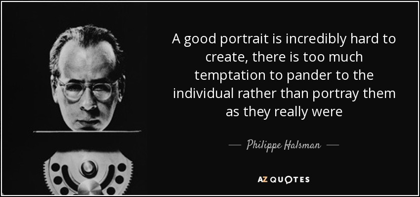 A good portrait is incredibly hard to create, there is too much temptation to pander to the individual rather than portray them as they really were - Philippe Halsman