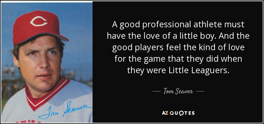 A good professional athlete must have the love of a little boy. And the good players feel the kind of love for the game that they did when they were Little Leaguers. - Tom Seaver