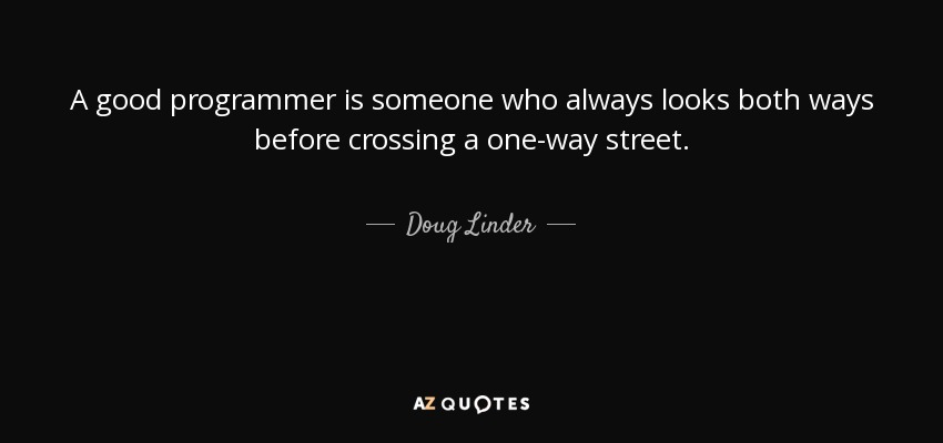 A good programmer is someone who always looks both ways before crossing a one-way street. - Doug Linder