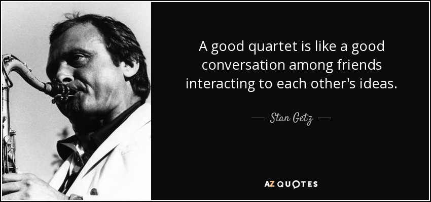 A good quartet is like a good conversation among friends interacting to each other's ideas. - Stan Getz