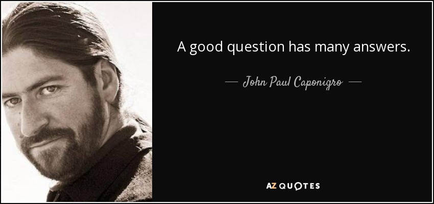 A good question has many answers. - John Paul Caponigro