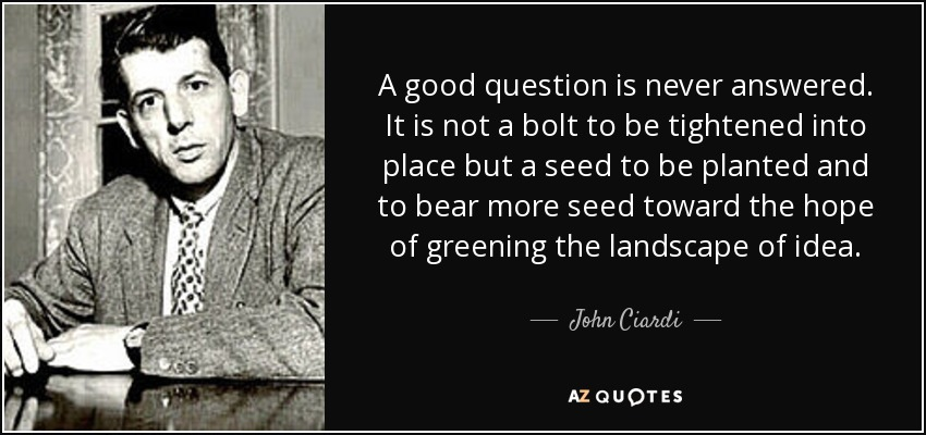 A good question is never answered. It is not a bolt to be tightened into place but a seed to be planted and to bear more seed toward the hope of greening the landscape of idea. - John Ciardi